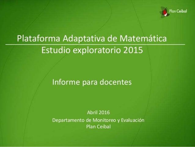 Plataforma Adaptativa de Matemática Estudio exploratorio 2015 Informe para docentes Abril 2016 Departamento de Monitoreo y...