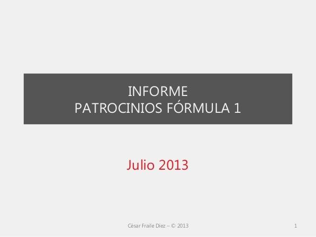 INFORME PATROCINIOS FÓRMULA 1 Julio 2013 César Fraile Díez – © 2013 1