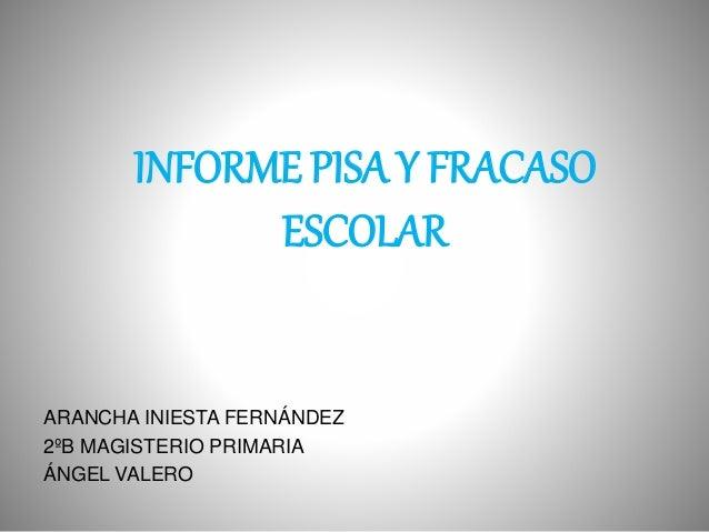 INFORME PISA Y FRACASO ESCOLAR ARANCHA INIESTA FERNÁNDEZ 2ºB MAGISTERIO PRIMARIA ÁNGEL VALERO