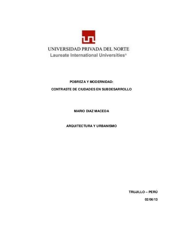 POBREZA Y MODERNIDAD:CONTRASTE DE CIUDADES EN SUBDESARROLLOMARIO DIAZ MACEDAARQUITECTURA Y URBANISMOTRUJILLO – PERÚ02/06/13