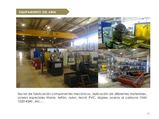 EQUIPAMIENTO DEL AREASector de fabricación componentes mecánicos, aplicación de diferentes materiales ,aceros especiales t...