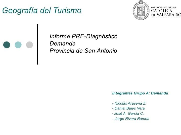 Geografía del Turismo <ul><li>Integrantes Grupo A: Demanda </li></ul><ul><li>- Nicolás Aravena Z. </li></ul><ul><li>- Dani...