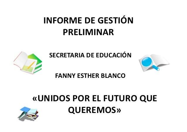 INFORME DE GESTIÓN      PRELIMINAR   SECRETARIA DE EDUCACIÓN    FANNY ESTHER BLANCO«UNIDOS POR EL FUTURO QUE       QUEREMOS»