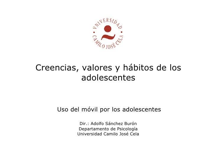 Creencias, valores y hábitos de los adolescentes Dir.: Adolfo Sánchez Burón Departamento de Psicología Universidad Camilo ...