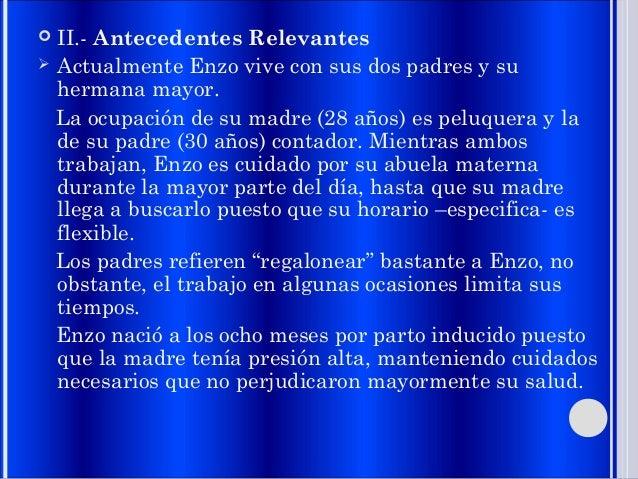  II.- Antecedentes Relevantes  Actualmente Enzo vive con sus dos padres y su hermana mayor. La ocupación de su madre (28...