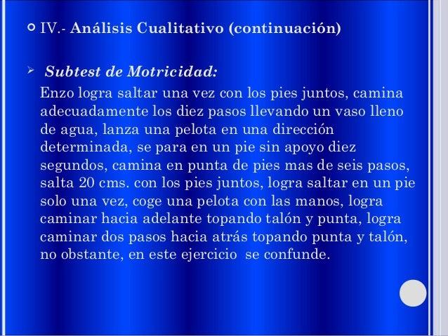  IV.- Análisis Cualitativo (continuación)  Subtest de Motricidad: Enzo logra saltar una vez con los pies juntos, camina ...