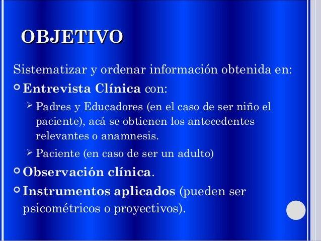 OBJETIVOOBJETIVO Sistematizar y ordenar información obtenida en:  Entrevista Clínica con:  Padres y Educadores (en el ca...