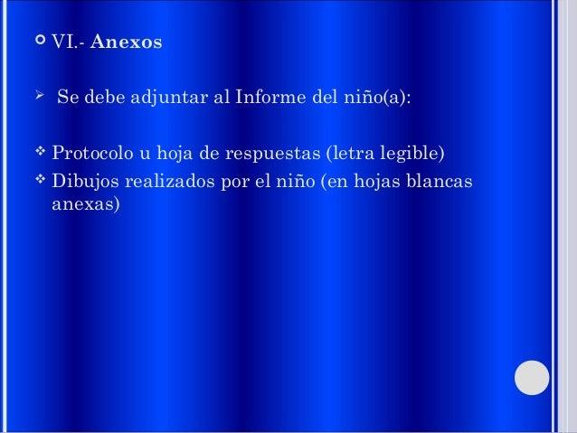  VI.- Anexos  Se debe adjuntar al Informe del niño(a):  Protocolo u hoja de respuestas (letra legible)  Dibujos realiz...