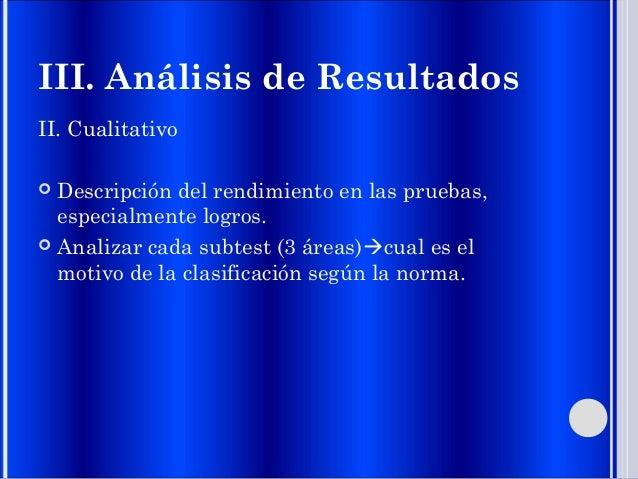 III. Análisis de Resultados II. Cualitativo  Descripción del rendimiento en las pruebas, especialmente logros.  Analizar...