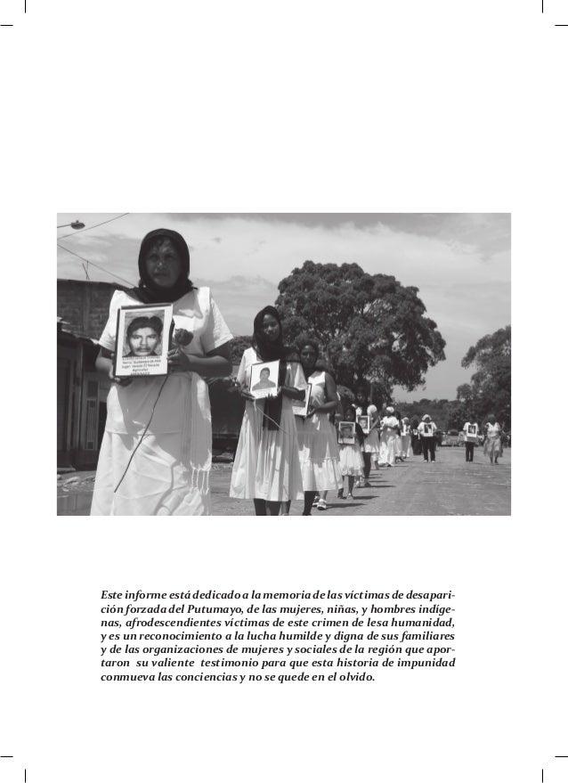 Este informe está dedicado a la memoria de las víctimas de desapari-ción forzada del Putumayo, de las mujeres, niñas, y ho...