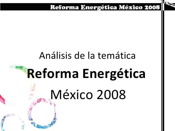Análisis de la temática Reforma Energética  México 2008