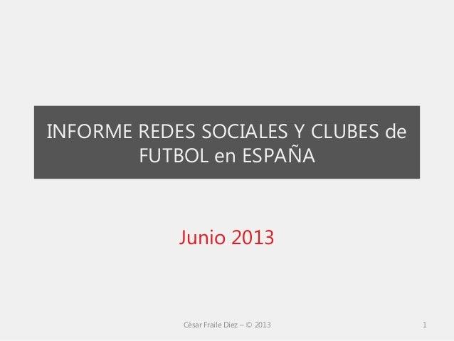 INFORME REDES SOCIALES Y CLUBES deFUTBOL en ESPAÑAJunio 2013César Fraile Díez – © 2013 1