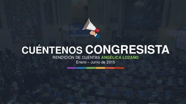 CUÉNTENOS CONGRESISTA Enero – Junio de 2015 RENDICIÓN DE CUENTAS ANGÉLICA LOZANO