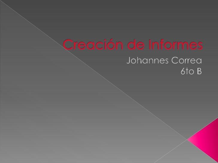 Creación de Informes<br />Johannes Correa<br />6to B<br />