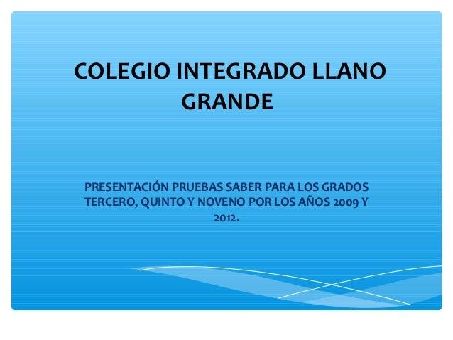 COLEGIO INTEGRADO LLANOGRANDEPRESENTACIÓN PRUEBAS SABER PARA LOS GRADOSTERCERO, QUINTO Y NOVENO POR LOS AÑOS 2009 Y2012.