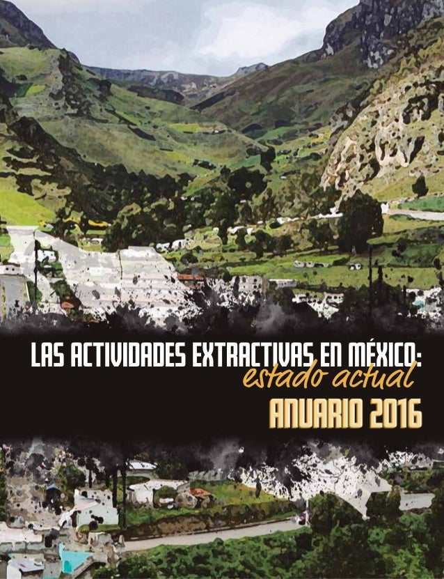 Las actividades extractivas en México: Estado actual. Anuario 2016 Fundar, Centro de Análisis e Investigación, A.C. Año 20...