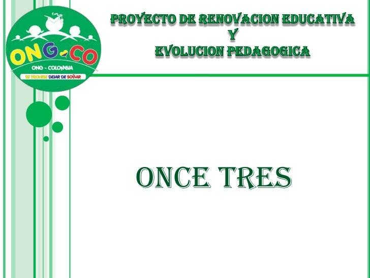 PROYECTO DE RENOVACION EDUCATIVA <br />Y <br />EVOLUCION PEDAGOGICA<br />ONCE TRES<br />