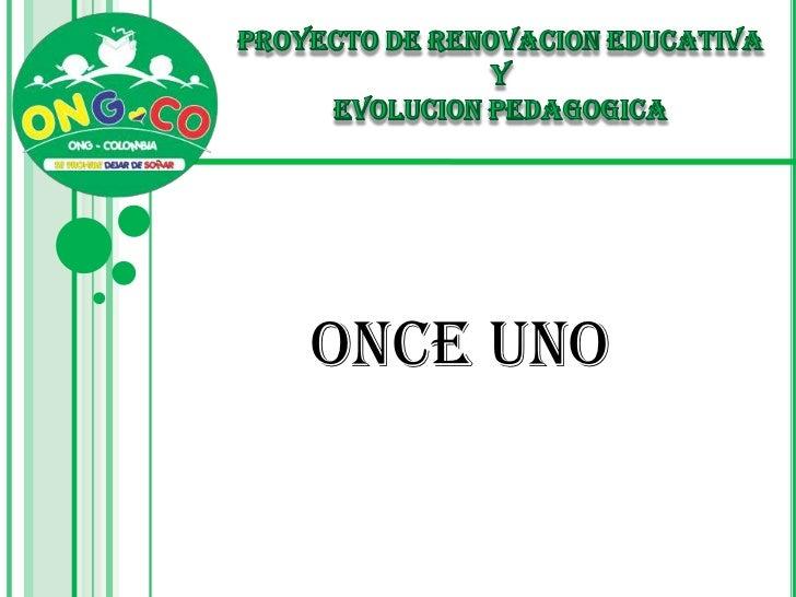 PROYECTO DE RENOVACION EDUCATIVA <br />Y <br />EVOLUCION PEDAGOGICA<br />ONCE UNO<br />