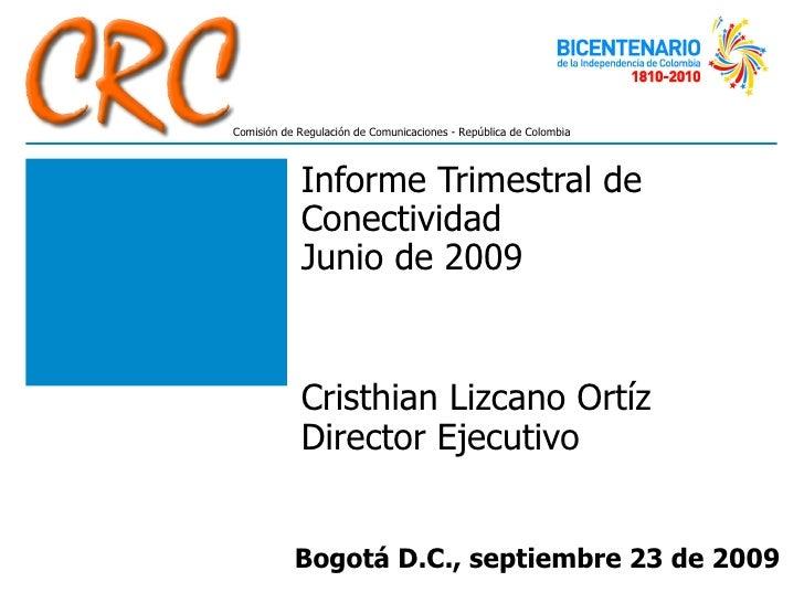 Informe Trimestral de Conectividad  Junio de 2009 Cristhian Lizcano Ortíz Director Ejecutivo Bogotá D.C., septiembre 23 de...