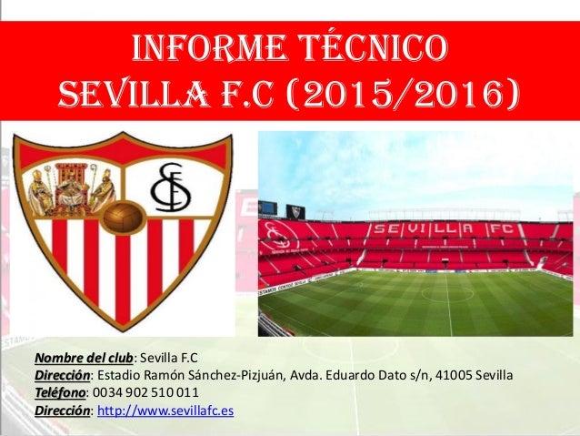 INFORME TÉCNICO SEVILLA F.C (2015/2016) Nombre del club: Sevilla F.C Dirección: Estadio Ramón Sánchez-Pizjuán, Avda. Eduar...