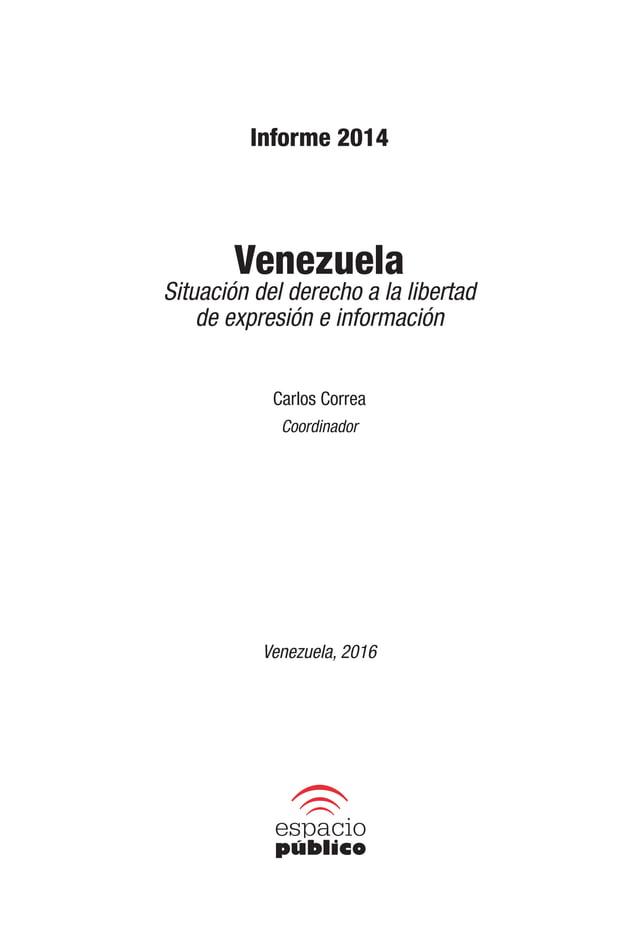 Informe 2014 Venezuela Situación del derecho a la libertad de expresión e información © 2016, Espacio Público Hecho el dep...