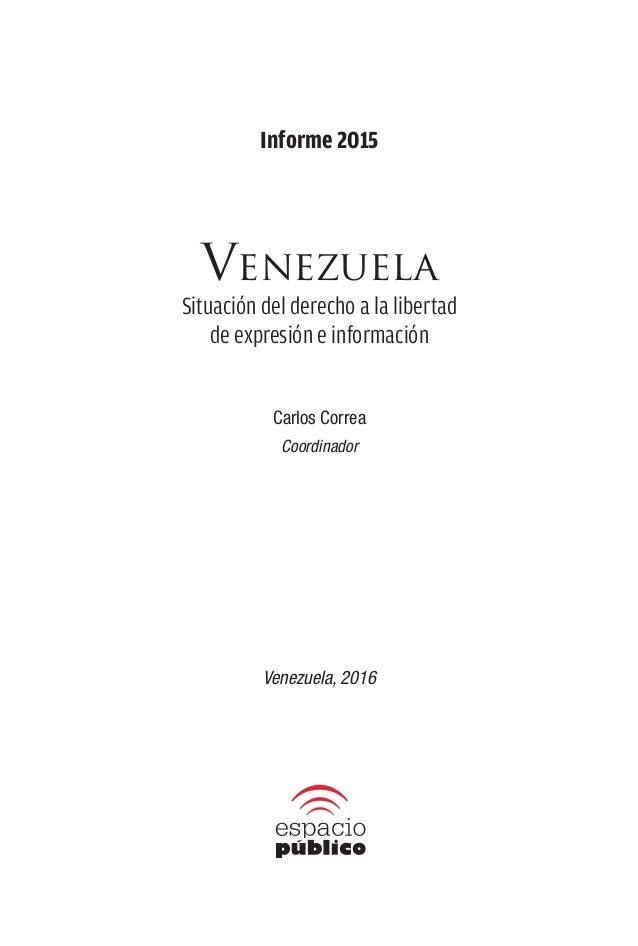 Informe 2015 Venezuela Situación del derecho a la libertad de expresión e información Carlos Correa Coordinador Venezuela,...