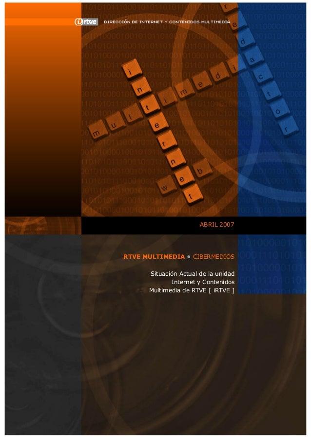 ABRIL 2007 RTVE MULTIMEDIA • CIBERMEDIOS Situación Actual de la unidad Internet y Contenidos Multimedia de RTVE [ iRTVE ]