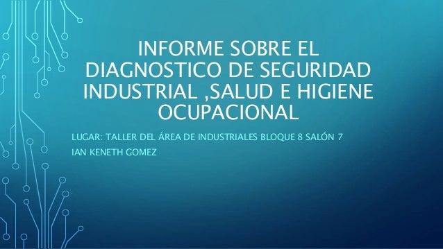 INFORME SOBRE EL DIAGNOSTICO DE SEGURIDAD INDUSTRIAL ,SALUD E HIGIENE OCUPACIONAL LUGAR: TALLER DEL ÁREA DE INDUSTRIALES B...