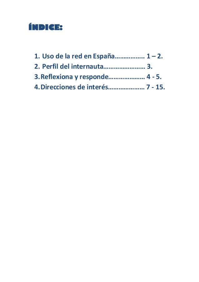 ÍNDICE:1. Uso de la red en España…………….. 1 – 2.2. Perfil del internauta…………………… 3.3.Reflexiona y responde………………… 4 - 5.4.D...