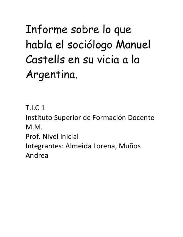 Informe sobre lo quehabla el sociólogo ManuelCastells en su vicia a laArgentina.T.I.C 1Instituto Superior de Formación Doc...