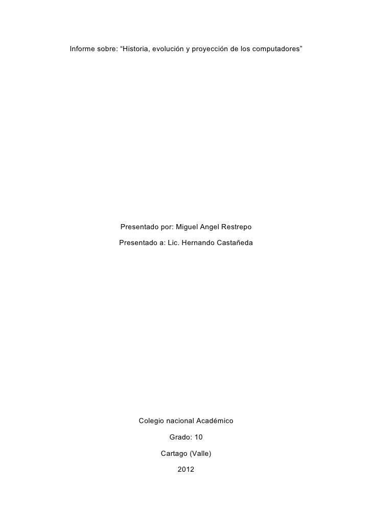 """Informe sobre: """"Historia, evolución y proyección de los computadores""""               Presentado por: Miguel Angel Restrepo ..."""