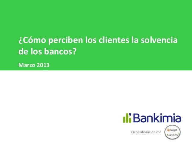 ¿Cómo perciben los clientes la solvenciade los bancos?Marzo 2013                            En colaboración con