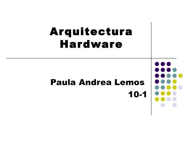 Ar quitectur a Har dware Paula Andrea Lemos 10-1