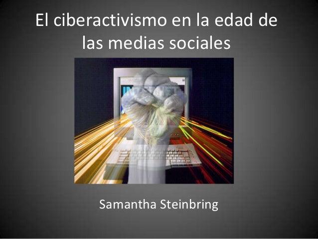 El ciberactivismo en la edad de       las medias sociales        Samantha Steinbring