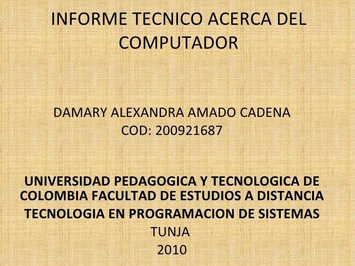 INFORME TECNICO ACERCA DEL COMPUTADOR DAMARY ALEXANDRA AMADO CADENA COD: 200921687 UNIVERSIDAD PEDAGOGICA Y TECNOLOGICA DE...