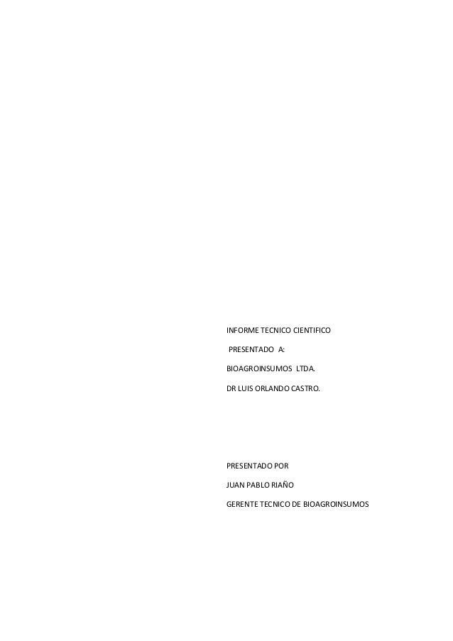 INFORME TECNICO CIENTIFICO PRESENTADO A: BIOAGROINSUMOS LTDA. DR LUIS ORLANDO CASTRO.  PRESENTADO POR JUAN PABLO RIAÑO GER...