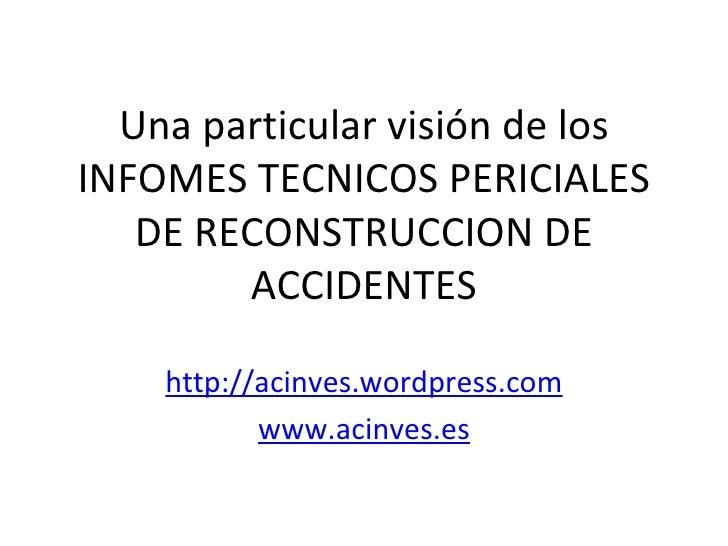 Una particular visión de losINFOMES TECNICOS PERICIALES   DE RECONSTRUCCION DE        ACCIDENTES    http://acinves.wordpre...