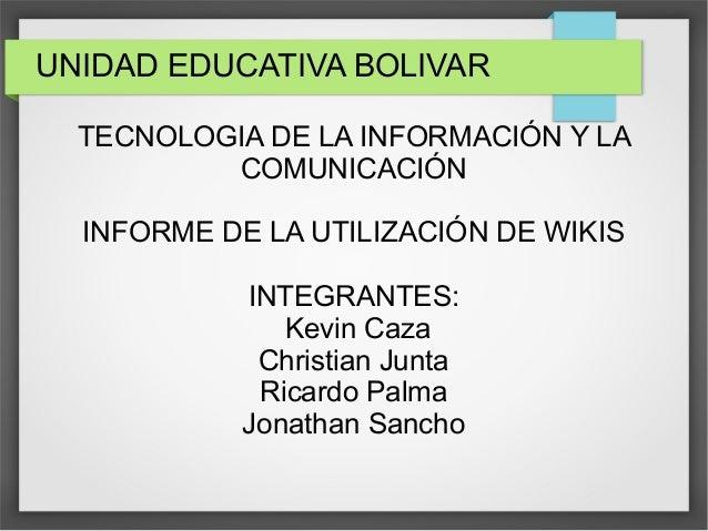 UNIDAD EDUCATIVA BOLIVAR TECNOLOGIA DE LA INFORMACIÓN Y LA COMUNICACIÓN INFORME DE LA UTILIZACIÓN DE WIKIS INTEGRANTES: Ke...