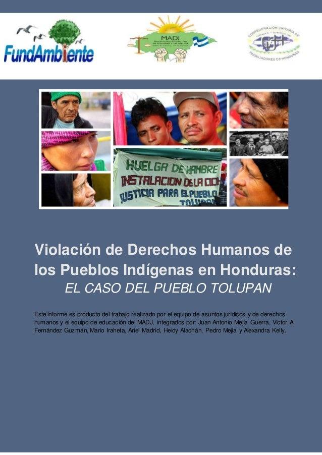 Violación de Derechos Humanos de los Pueblos Indígenas en Honduras: EL CASO DEL PUEBLO TOLUPAN Este informe es producto de...
