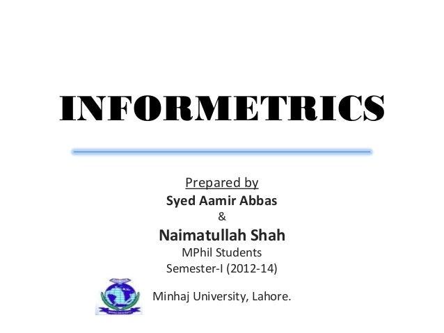 INFORMETRICSPrepared bySyed Aamir Abbas&Naimatullah ShahMPhil StudentsSemester-I (2012-14)Minhaj University, Lahore.