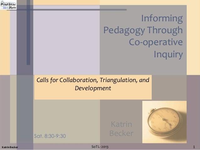Informing Pedagogy Through Co-operative Inquiry Calls for Collaboration, Triangulation, and Development  Katrin Becker  Sa...
