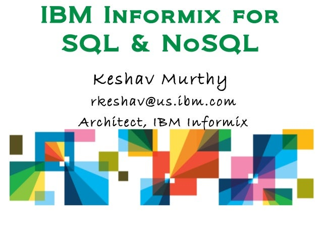 IBM Informix for SQL & NoSQL Keshav Murthy rkeshav@us.ibm.com Architect, IBM Informix