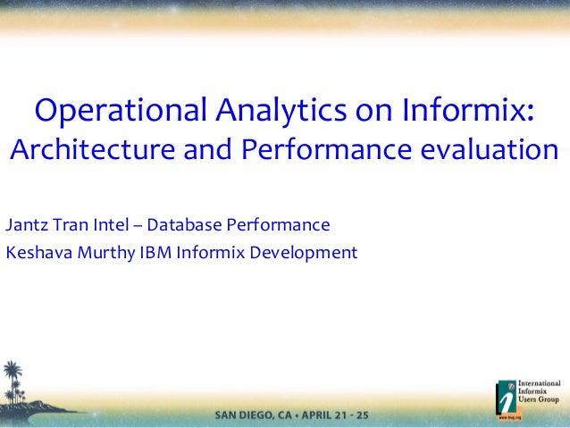 Operational Analytics on Informix:Architecture and Performance evaluationJantz Tran Intel – Database PerformanceKeshava Mu...