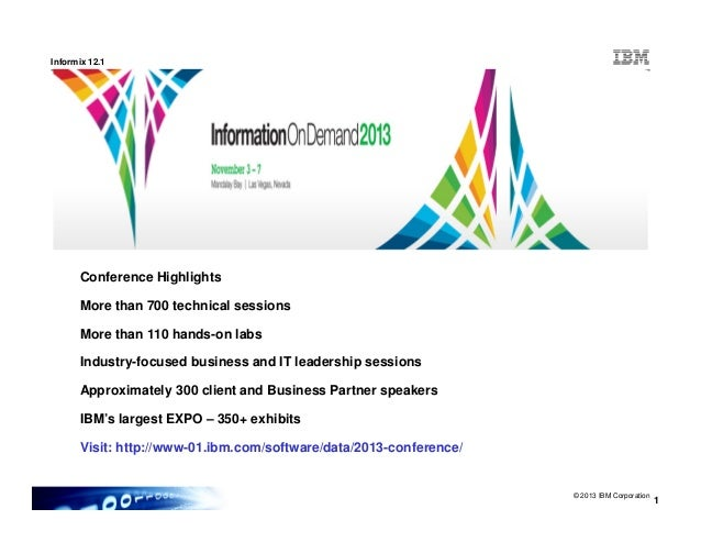 Informix 12.1 Conference Highlights © 2013 IBM Corporation 1 Conference Highlights More than 700 technical sessions More t...