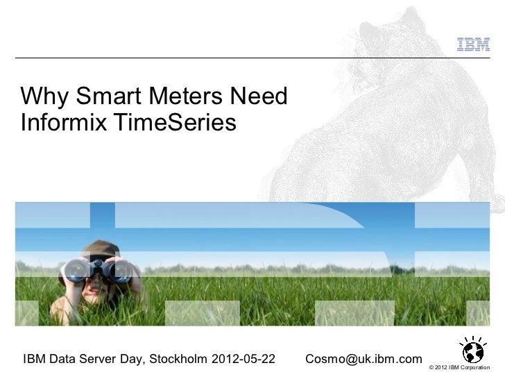 Why Smart Meters NeedInformix TimeSeriesIBM Data Server Day, Stockholm 2012-05-22   Cosmo@uk.ibm.com                      ...