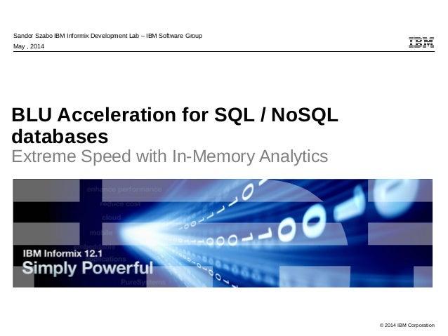© 2014 IBM Corporation Sandor Szabo IBM Informix Development Lab – IBM Software Group May , 2014 BLU Acceleration for SQL ...