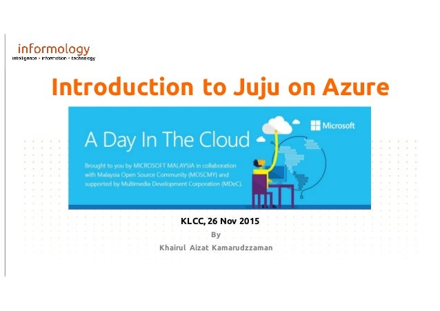 Introduction to Juju on Azure By Khairul Aizat Kamarudzzaman KLCC, 26 Nov 2015