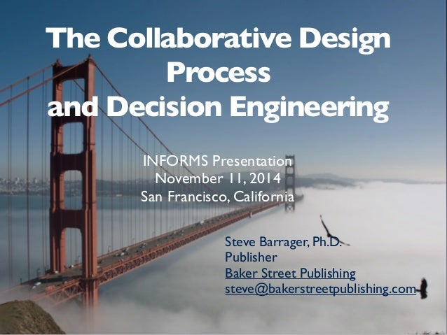 The Collaborative Design Process and Decision Engineering INFORMS Presentation November 11, 2014 San Francisco, California...