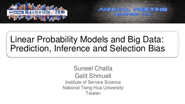 Linear Probability Models and Big Data: Prediction, Inference and Selection Bias Suneel Chatla Galit Shmueli Institute of ...