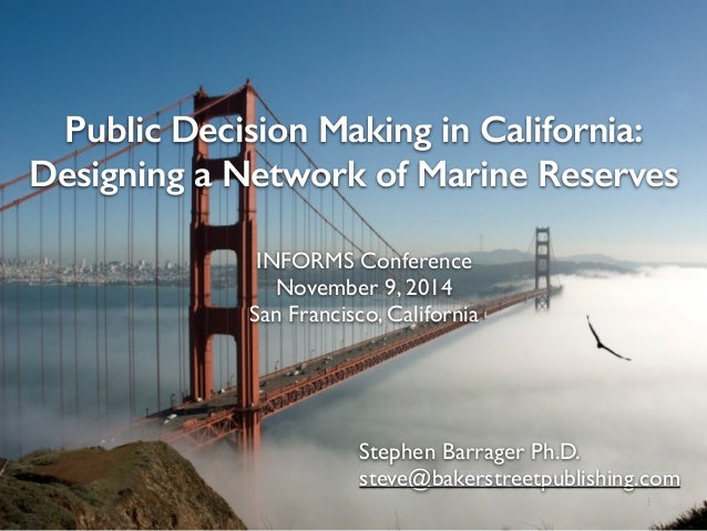 Public Decision Making in California:  Designing a Network of Marine Reserves  INFORMS Conference  November 9, 2014  San F...